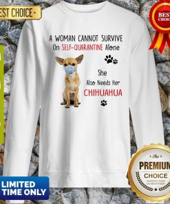 A Woman Cannot Survive On Self Quarantine Alone Chihuahua Mask COVID-19 Sweatshirt