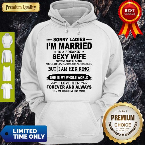 Sorry Ladies I'm Married To A Freakin' Sexy Wife She Was Born In April Hoodie