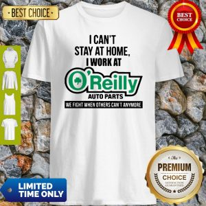 I Can't Stay At Home I Work At O'Reilly Auto Parts We Fight COVID-19 Shirt