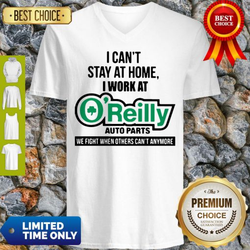 I Can't Stay At Home I Work At O'Reilly Auto Parts We Fight COVID-19 V-neck