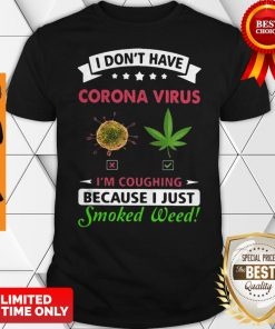 I Don't Have Corona Virus I'm Coughing Because I Just Smoked Weed Shirt