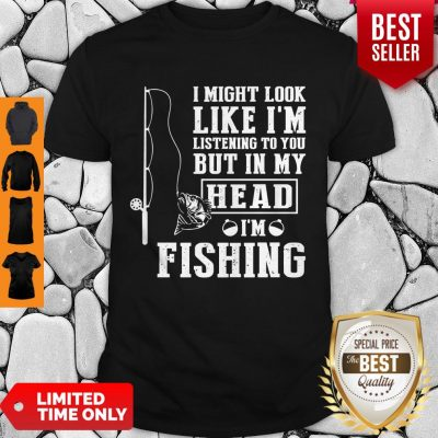 Premium I Might Look Like I'm But In My Head I'm Fishing T-Shirt