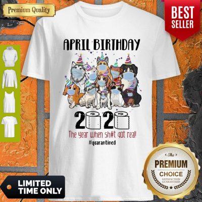 Dogs April Birthday 2020 The Year When Shit Got Real Quarantined Coronavirus Shirt
