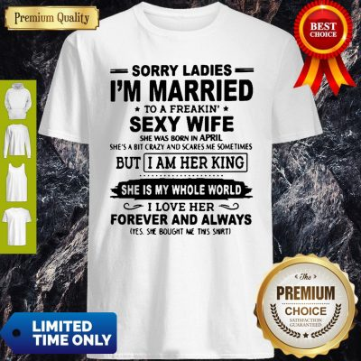 Sorry Ladies I'm Married To A Freakin' Sexy Wife She Was Born In April Shirt