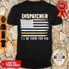 Official Dispatcher I'll Be There For You 911 Dispatcher Thin Gold Line Flag Shirt