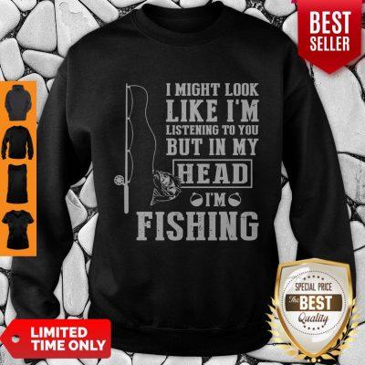 Premium I Might Look Like I'm But In My Head I'm Fishing Sweatshirt