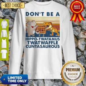 Good Don't Be A Hippo Twatamus Twatwaffle Cuntasaurous Cake Vintage Sweatshirt