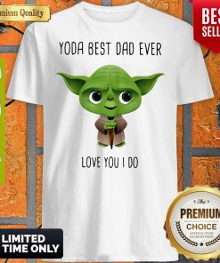 A Amazing Master Yoda Best Dad Ever Love You I Do Shirt