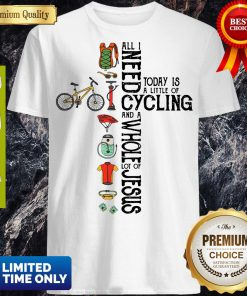 All Need Today Is A Little Of Cycling And A Whole Lot Of Jesus Shirt