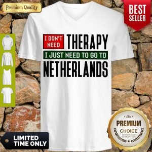 I Don't Need Therapy I Just Need To Go To Netherlands V-Neck