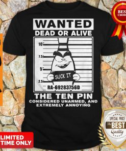 Wanted Dead Or Alive The Ten Pin Considered Unarmed And Extremely Annoying Shirt