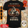Yes I Do Have A Retirement Plan I Plan To Go Riding Shirt