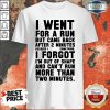 Funny I Went For A Run Shirt