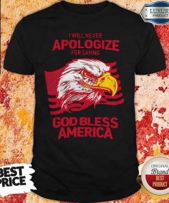 Funny I Will Never Apologize For Saying God Bless America Shirt