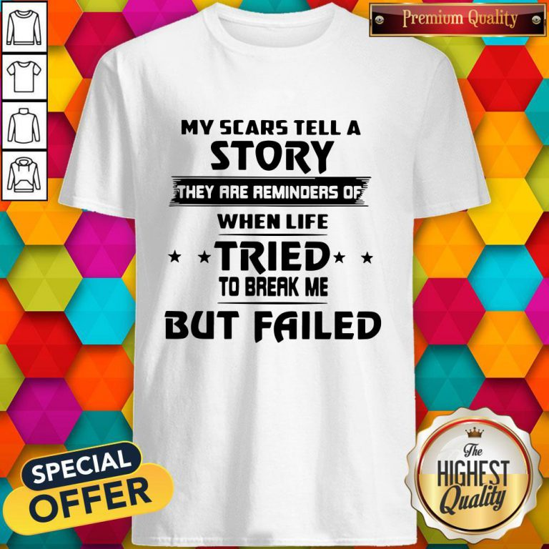 Funny My Scars Tell A Story They Are Reminders Of When Life Tried To Break Me But Failed Shirt