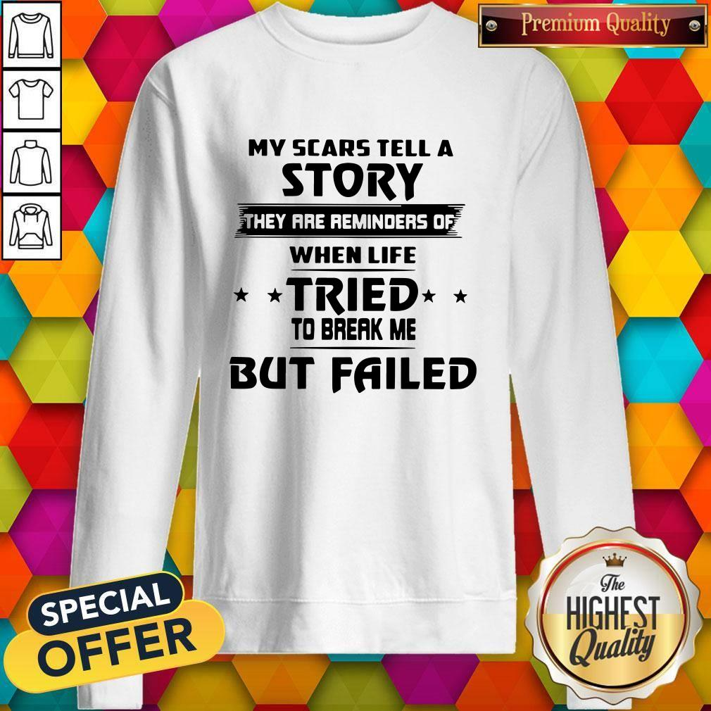Funny My Scars Tell A Story They Are Reminders Of When Life Tried To Break Me But Failed Sweatshirt