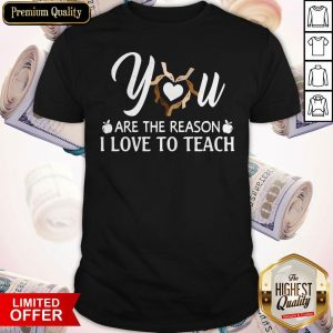 Funny You Are The Reason I Love To Teach Shirt