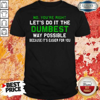 Good Lets Do It The Dumbest Way Possible Shirt