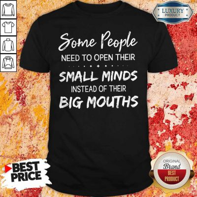 Hot Some People Need To Open Their Small Minds Shirt