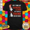 Nice Dr.Seuss My Time At School Is Over But Being A Teacher Never Ends Shirt