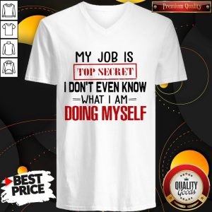 Nice My Job Is Top Secret I Dont Even Know What I Am Doing Myself V-neck