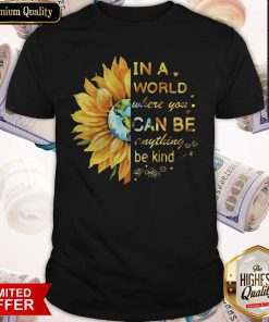 Premium In A World Where You Can Be Anything Be Kind Sunflower Shirt