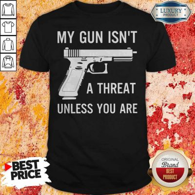 Pretty My Gun Isnt A Threat Unless You Are Shirt