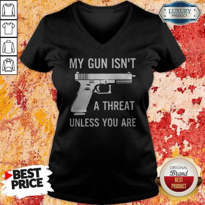 Pretty My Gun Isnt A Threat Unless You Are V-neck