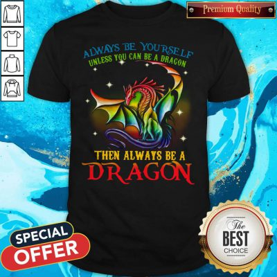 Pro Always Be Yourself Unless You Can Be A Dragon Then Always Be A Dragon Shirt