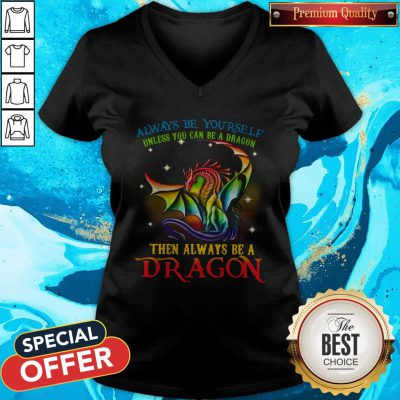 Pro Always Be Yourself Unless You Can Be A Dragon Then Always Be A Dragon V-neck