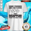 Beautiful Some Friends Are Like Clouds They Disappear When You Need Them Shirt