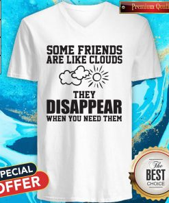 Beautiful Some Friends Are Like Clouds They Disappear When You Need Them V-neck