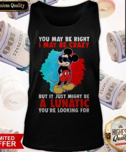 Cool Mickey I May Be Crazy But It Just Might Be A Lunatic Tank Top