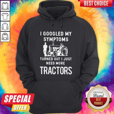 Nice I Googled My Symptoms Turned Out I Just Need More Tractors Hoodie