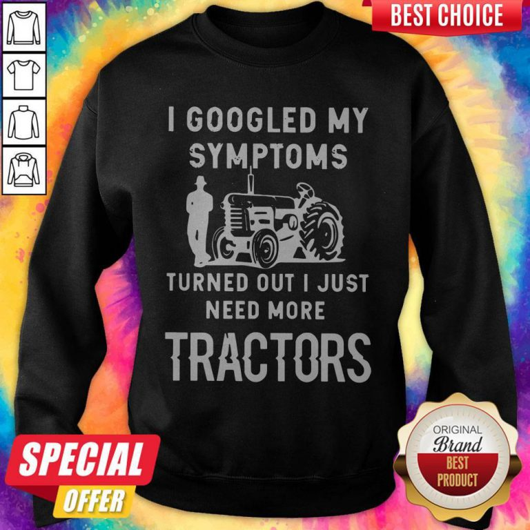 Nice I Googled My Symptoms Turned Out I Just Need More Tractors Sweatshirt