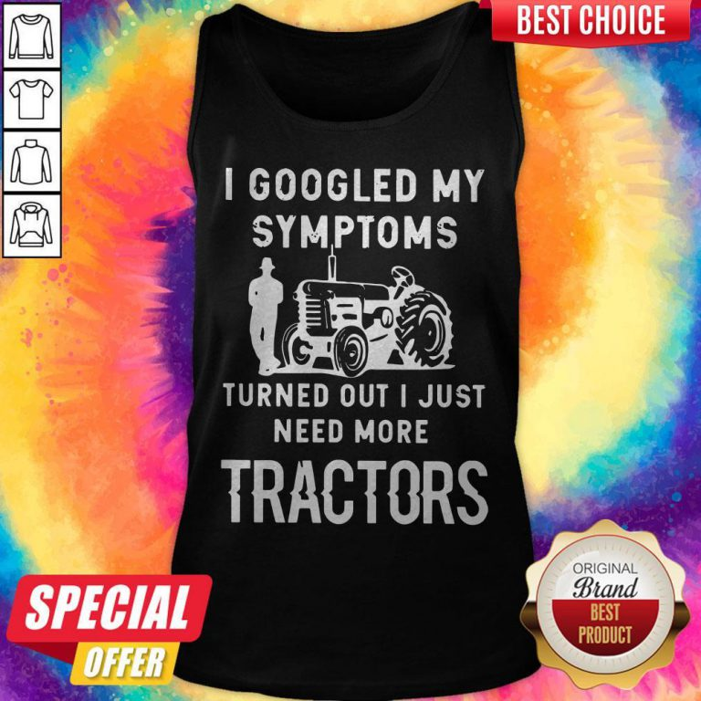 Nice I Googled My Symptoms Turned Out I Just Need More Tractors Tank Top