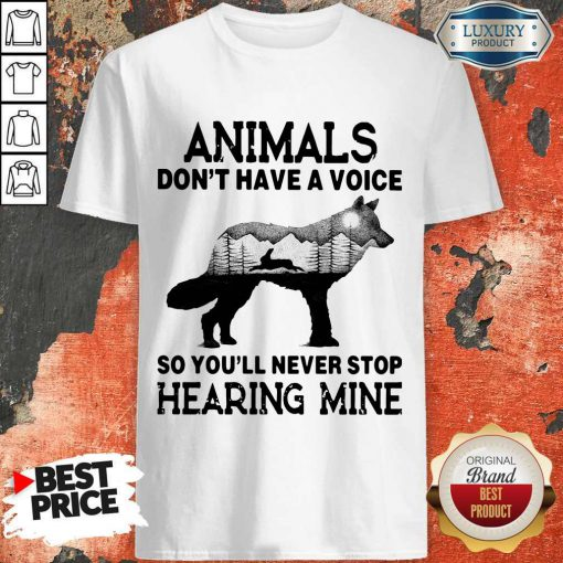 Pro Animals Don't Have A Voice So You'll Never Stop Hearing Mine Shirt