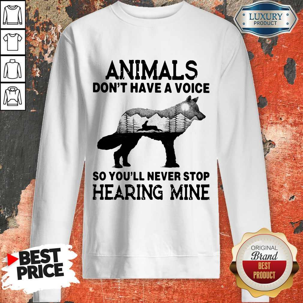 Pro Animals Don't Have A Voice So You'll Never Stop Hearing Mine Sweatshirt