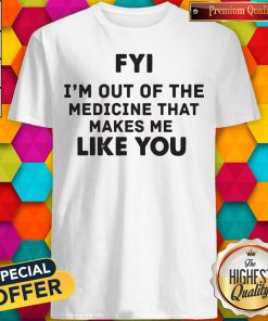 Pro Fyi I'm Out Of The Medicine That Makes Me Like You Shirt