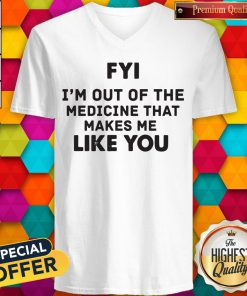 Pro Fyi I'm Out Of The Medicine That Makes Me Like You V-neck