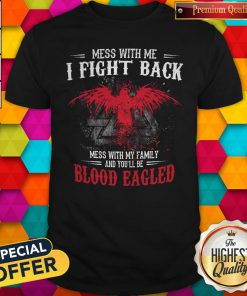 Pro Mess With Me I Fight Back Mess With My Family And You'll Be Blood Eagled Shirt