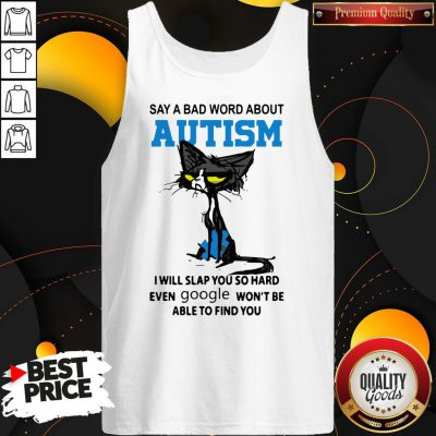 Say A Bad Word About Autism I Will Slap You So Hard Even Google Won'T Be Able To Find You Tank Top