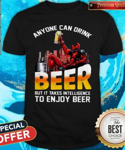 Sweet Deadpool Anyone Can Drink Beer But It Takes Intelligence To Enjoy Beer Shirt