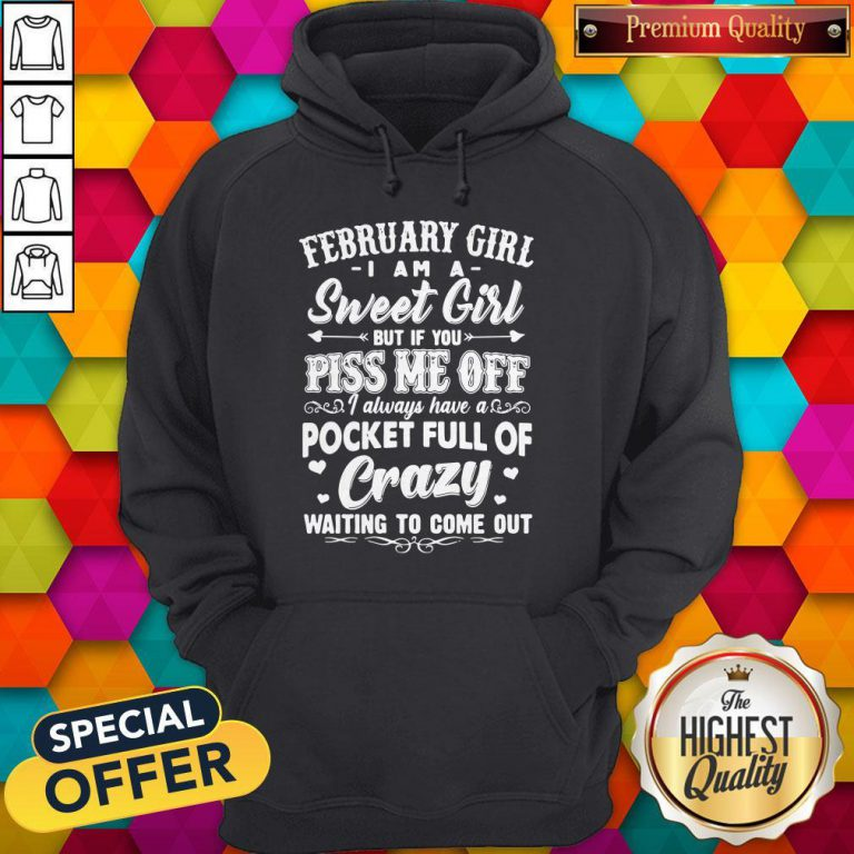 Vip February Girl I Am A Sweet Girl But If You Piss Me Off Pocket Full Of Crazy Hoodie