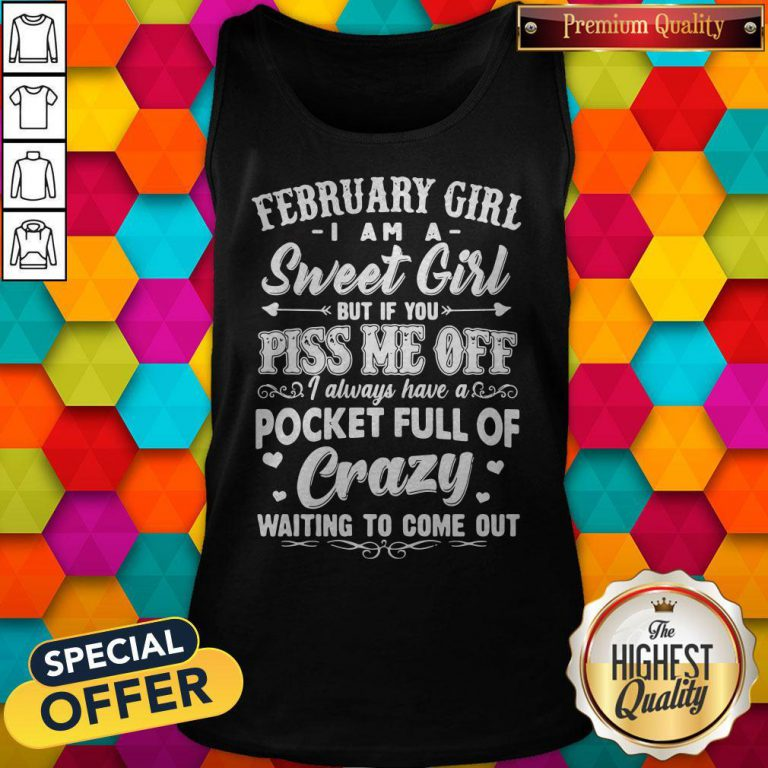 Vip February Girl I Am A Sweet Girl But If You Piss Me Off Pocket Full Of Crazy Tank Top