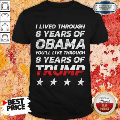 Wonderful I Lived Through 8 Years Of Obama You'll Live Through 8 Years Of Trump Shirt