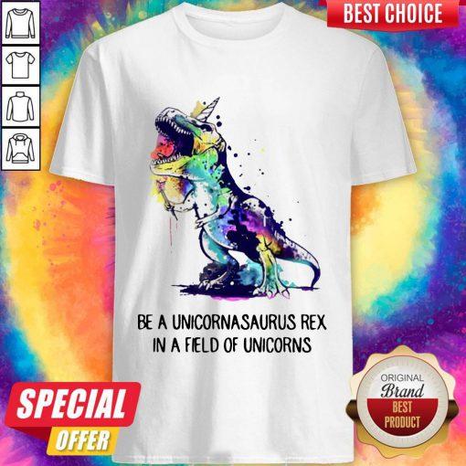 Be A Unicornasaurus Rex In A Field Of Unicorns Shirt