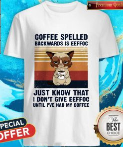 Cat Coffee Spelled Backwards Is Eeffoc Just Know That I Don't Give Eeffoc Until I'Ve Had My Coffee Vintage Retro Shirt