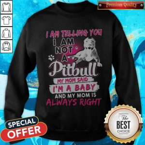 I Am Telling You I Am Not A Pitbull My Mom Said I'm A Baby And My Mom Is Always Right Heart Sweatshirt