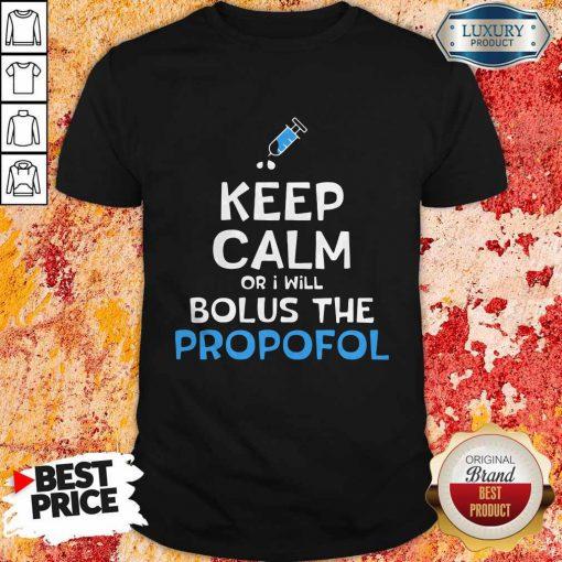 Keep Calm Or I Will Bolus The Propofol Shirt